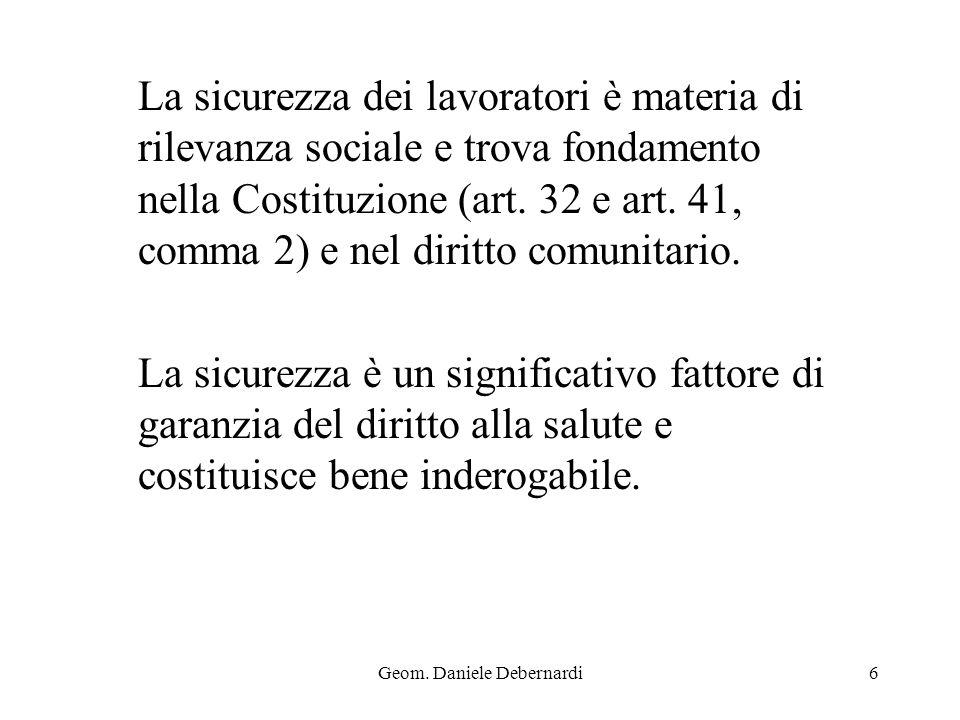Geom. Daniele Debernardi6 La sicurezza dei lavoratori è materia di rilevanza sociale e trova fondamento nella Costituzione (art. 32 e art. 41, comma 2
