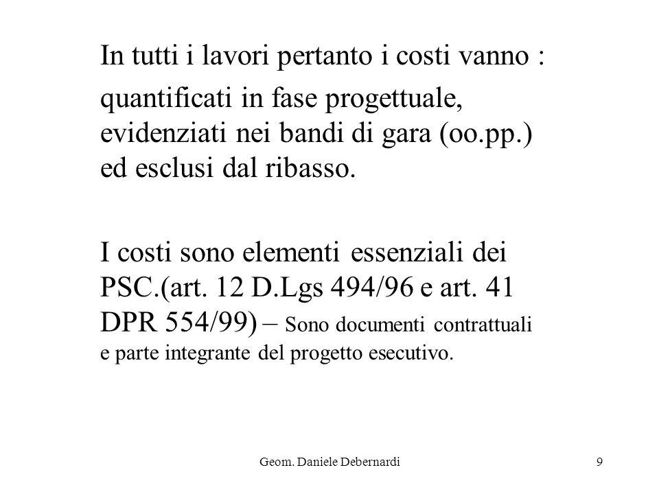 Geom. Daniele Debernardi9 In tutti i lavori pertanto i costi vanno : quantificati in fase progettuale, evidenziati nei bandi di gara (oo.pp.) ed esclu