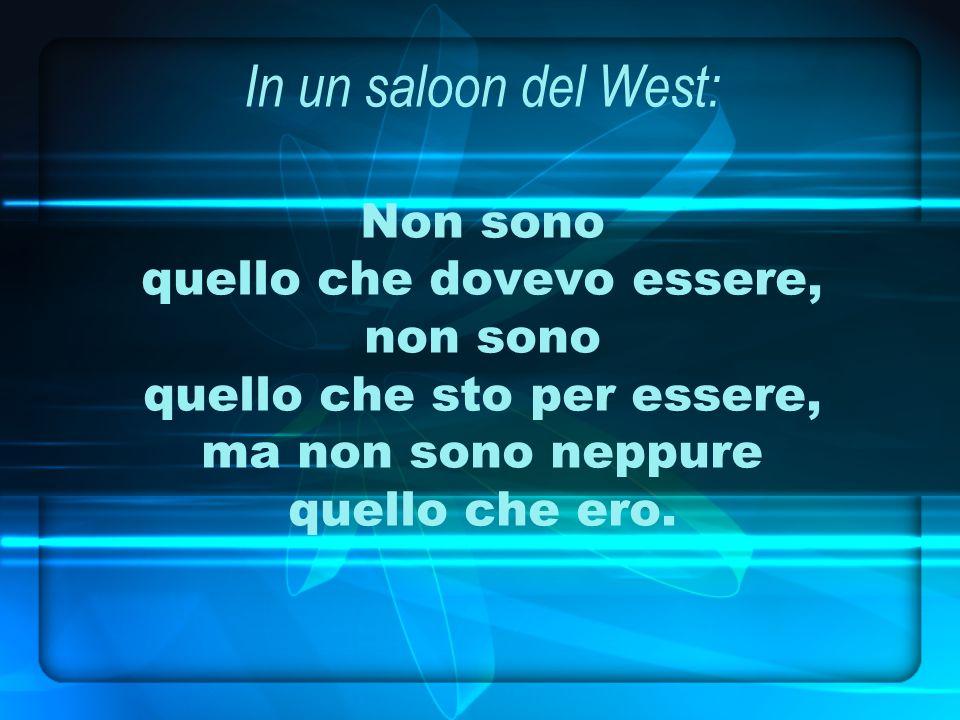 In un saloon del West: Non sono quello che dovevo essere, non sono quello che sto per essere, ma non sono neppure quello che ero.