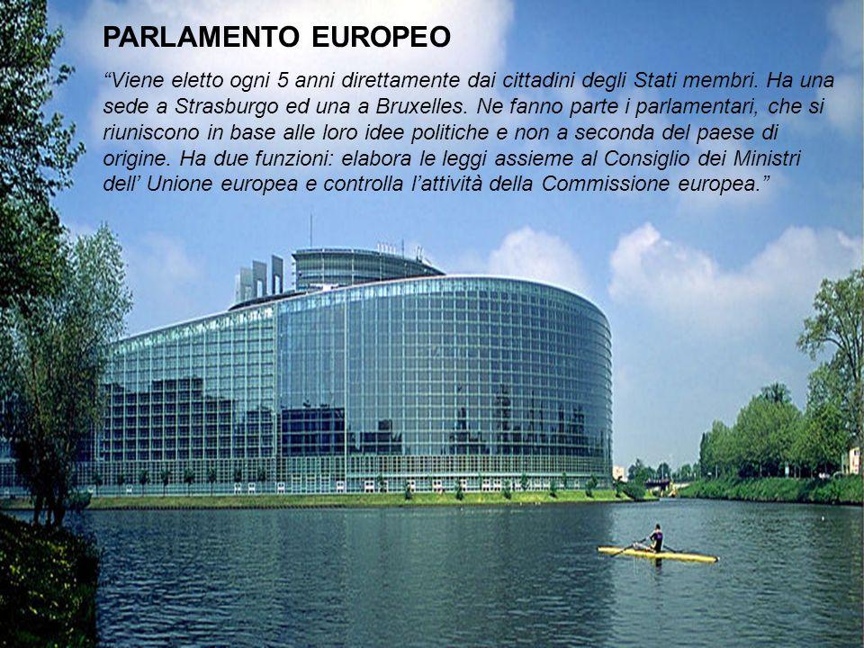 PARLAMENTO EUROPEO Viene eletto ogni 5 anni direttamente dai cittadini degli Stati membri. Ha una sede a Strasburgo ed una a Bruxelles. Ne fanno parte