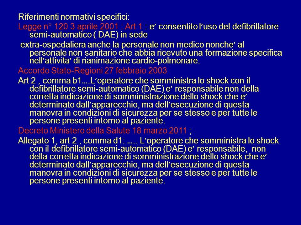 Riferimenti normativi specifici: Legge n° 120 3 aprile 2001 : Art 1 : e consentito l uso del defibrillatore semi-automatico ( DAE) in sede extra-osped