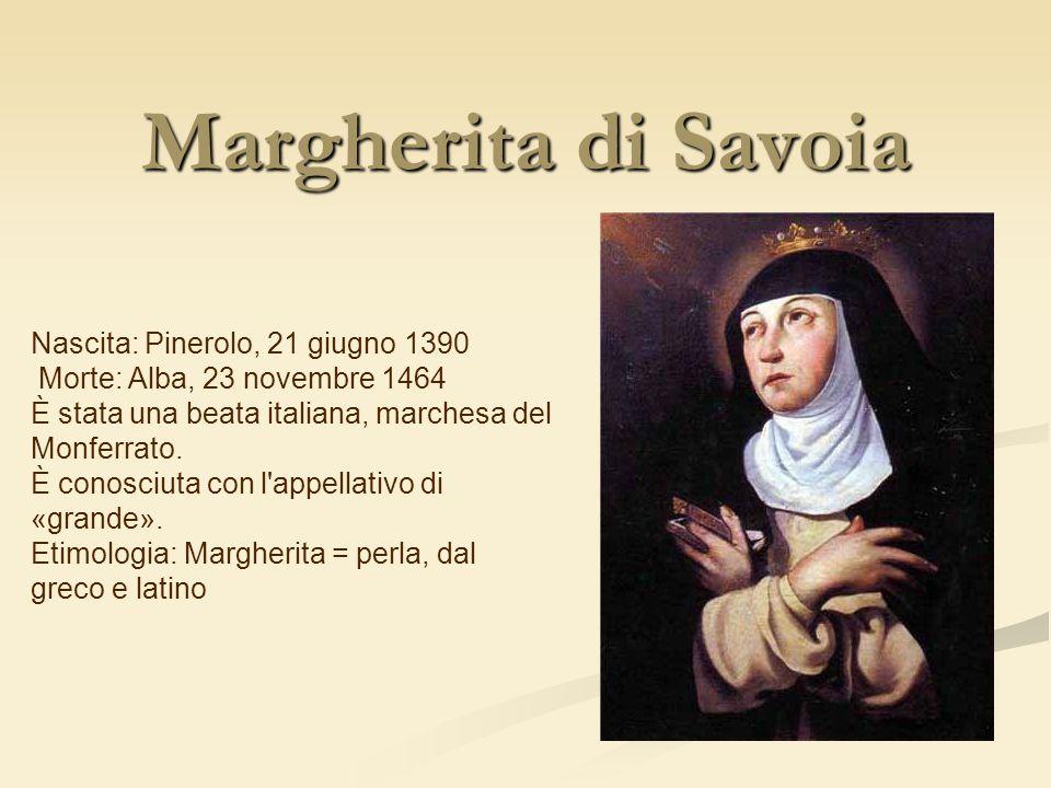 Margherita di Savoia Nascita: Pinerolo, 21 giugno 1390 Morte: Alba, 23 novembre 1464 È stata una beata italiana, marchesa del Monferrato. È conosciuta