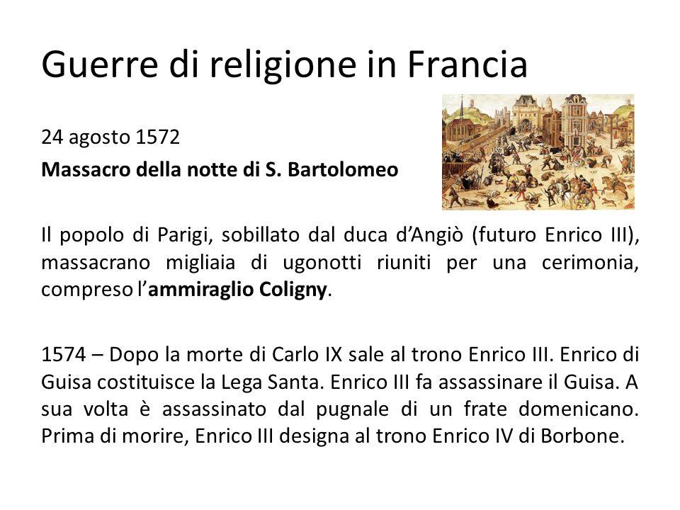 Guerre di religione in Francia Sale al trono Enrico IV (1589-1610) Per evitare che la Francia vada in mano spagnola si converte al cattolicesimo.