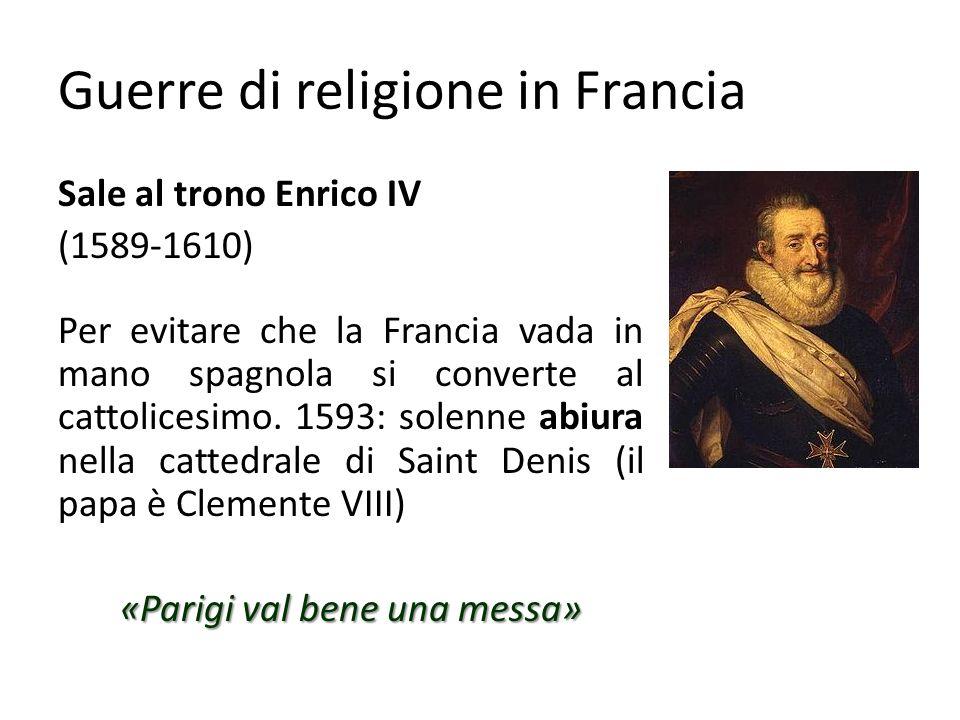 Guerre di religione in Francia 1598 1598 Francia e Spagna firmano il trattato di Vervins 1598 1598 Editto di Nantes libertà di culto ed accesso alle cariche pubbliche agli ugonotti 1610 1610 Enrico IV è assassinato da un fanatico, mentre sta portando la Francia ad un buon grado di sviluppo economico.