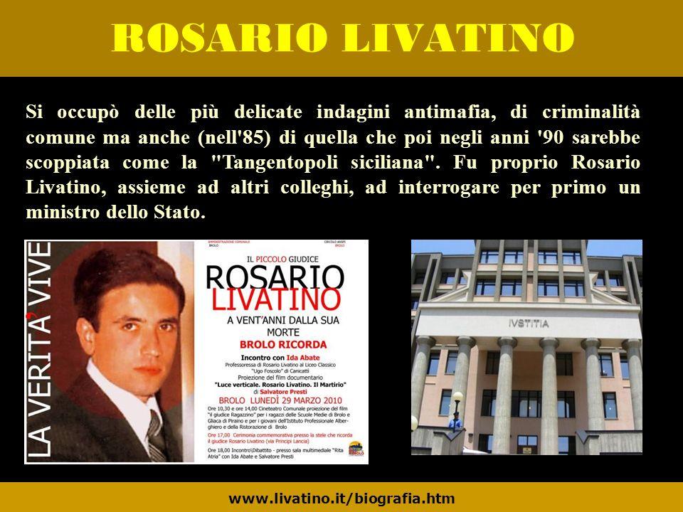 ROSARIO LIVATINO www.livatino.it/biografia.htm Si occupò delle più delicate indagini antimafia, di criminalità comune ma anche (nell'85) di quella che
