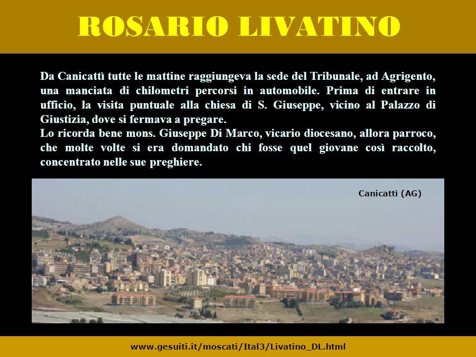 ROSARIO LIVATINO www.gesuiti.it/moscati/Ital3/Livatino_DL.html Da Canicattì tutte le mattine raggiungeva la sede del Tribunale, ad Agrigento, una manc