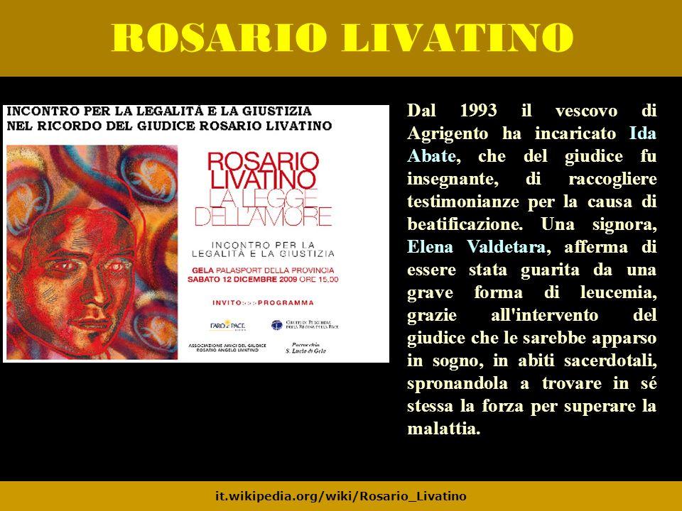 ROSARIO LIVATINO it.wikipedia.org/wiki/Rosario_Livatino Dal 1993 il vescovo di Agrigento ha incaricato Ida Abate, che del giudice fu insegnante, di ra