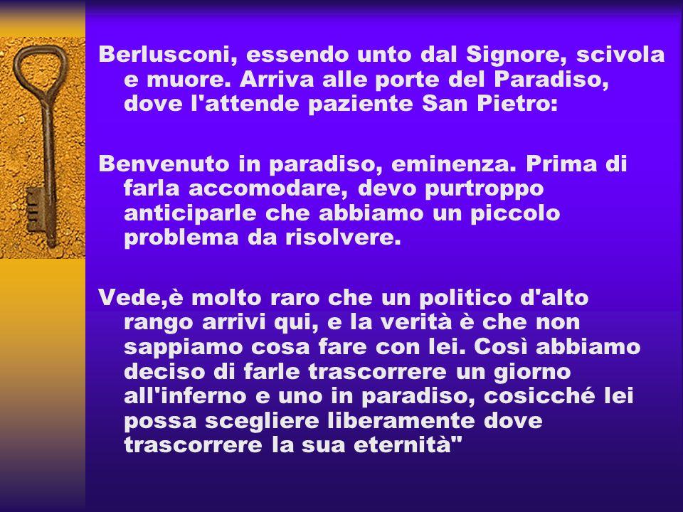 Berlusconi, essendo unto dal Signore, scivola e muore. Arriva alle porte del Paradiso, dove l'attende paziente San Pietro: Benvenuto in paradiso, emin