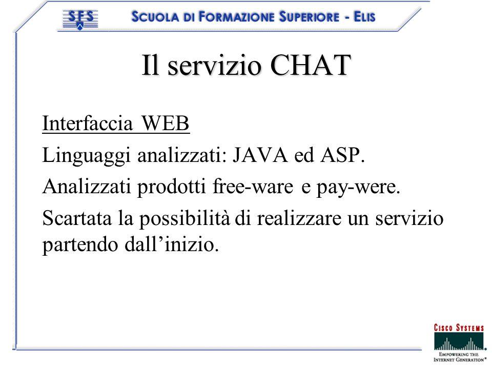 Il servizio CHAT Interfaccia WEB Linguaggi analizzati: JAVA ed ASP. Analizzati prodotti free-ware e pay-were. Scartata la possibilità di realizzare un