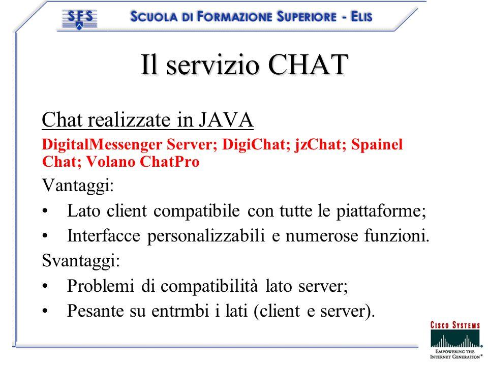 Il servizio CHAT Chat realizzate in JAVA DigitalMessenger Server; DigiChat; jzChat; Spainel Chat; Volano ChatPro Vantaggi: Lato client compatibile con tutte le piattaforme; Interfacce personalizzabili enumerose funzioni.