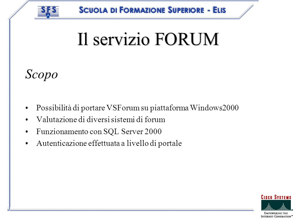 Il servizio FORUM Scopo Possibilità di portare VSForum su piattaforma Windows2000 Valutazione di diversi sistemi di forum Funzionamento con SQL Server 2000 Autenticazione effettuata a livello di portale