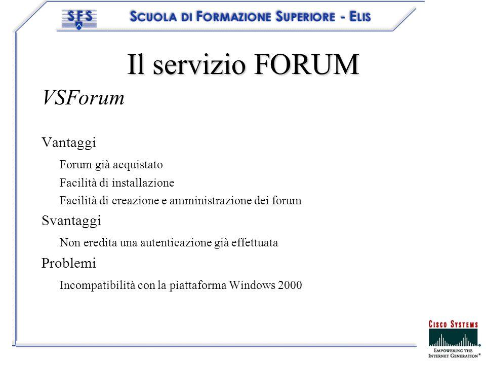 Il servizio FORUM VSForum Vantaggi Forum già acquistato Facilità di installazione Facilità di creazione e amministrazione dei forum Svantaggi Non eredita una autenticazione già effettuata Problemi Incompatibilità con la piattaforma Windows 2000