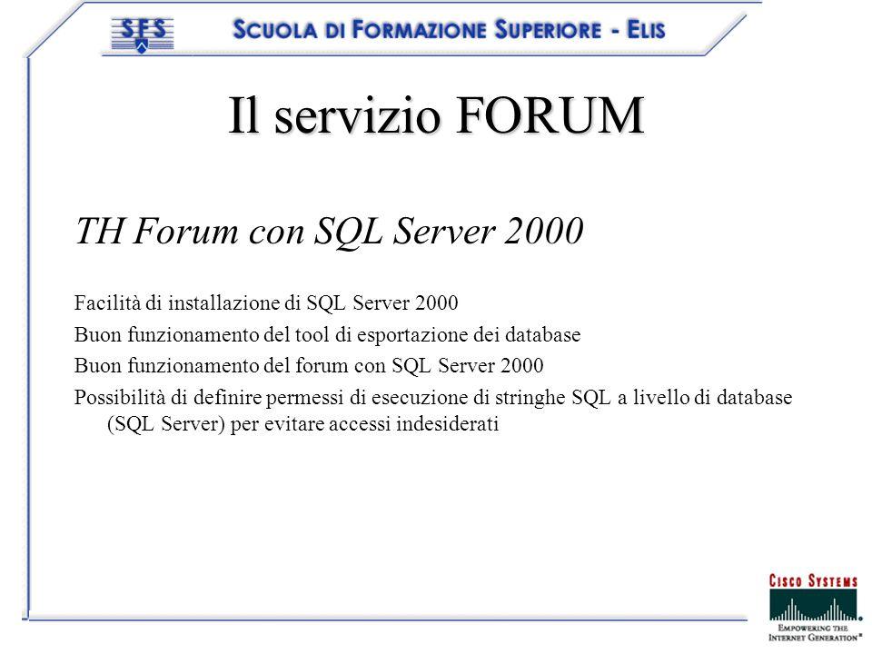 Il servizio FORUM TH Forum con SQL Server 2000 Facilità di installazione di SQL Server 2000 Buon funzionamento del tool di esportazione dei database Buon funzionamento del forum con SQL Server 2000 Possibilità di definire permessi di esecuzione di stringhe SQL a livello di database (SQL Server) per evitare accessi indesiderati