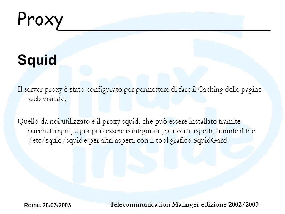 Roma, 28/03/2003 Telecommunication Manager edizione 2002/2003 Squid Il server proxy è stato configurato per permettere di fare il Caching delle pagine