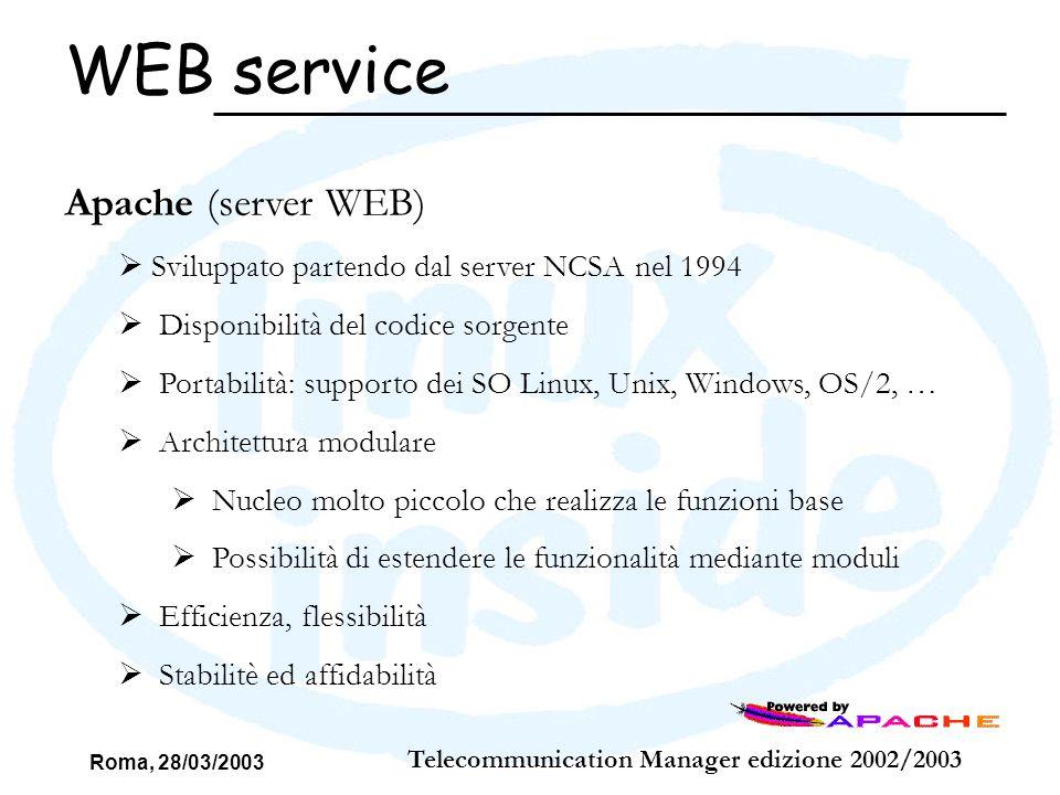 Roma, 28/03/2003 Telecommunication Manager edizione 2002/2003 WEB service Apache (server WEB) Sviluppato partendo dal server NCSA nel 1994 Disponibili