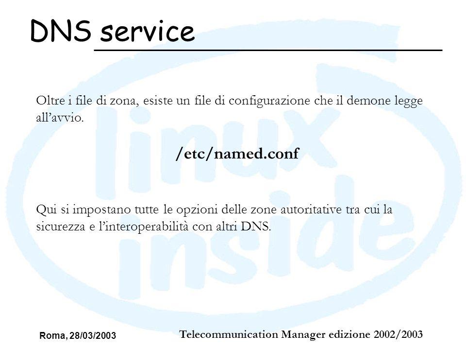 Roma, 28/03/2003 Telecommunication Manager edizione 2002/2003 DNS service Oltre i file di zona, esiste un file di configurazione che il demone legge a
