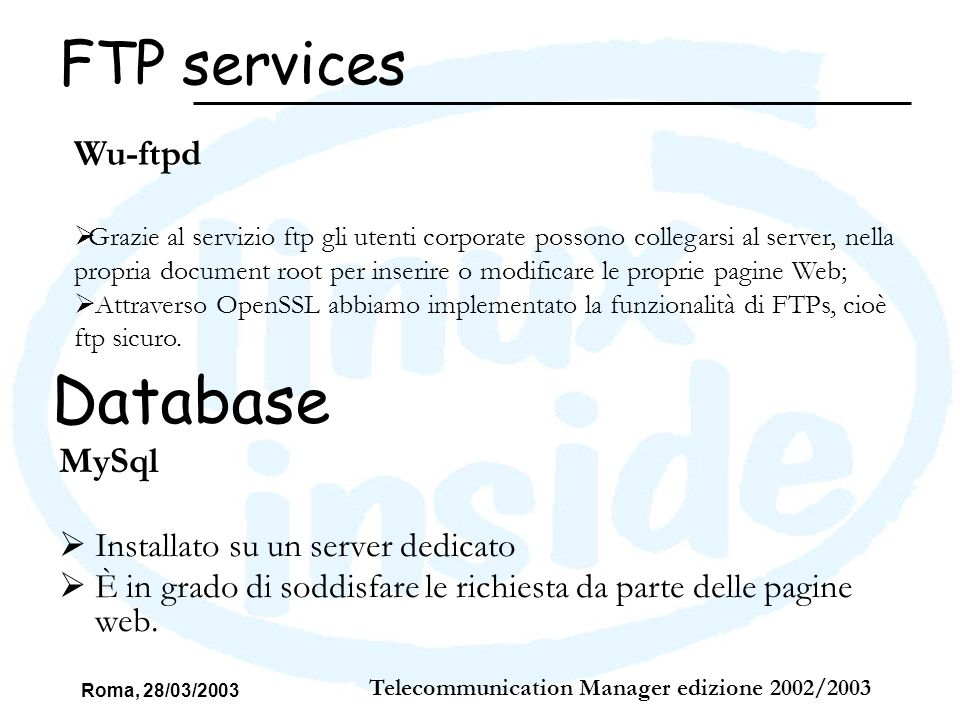 Roma, 28/03/2003 Telecommunication Manager edizione 2002/2003 FTP services Wu-ftpd Grazie al servizio ftp gli utenti corporate possono collegarsi al s