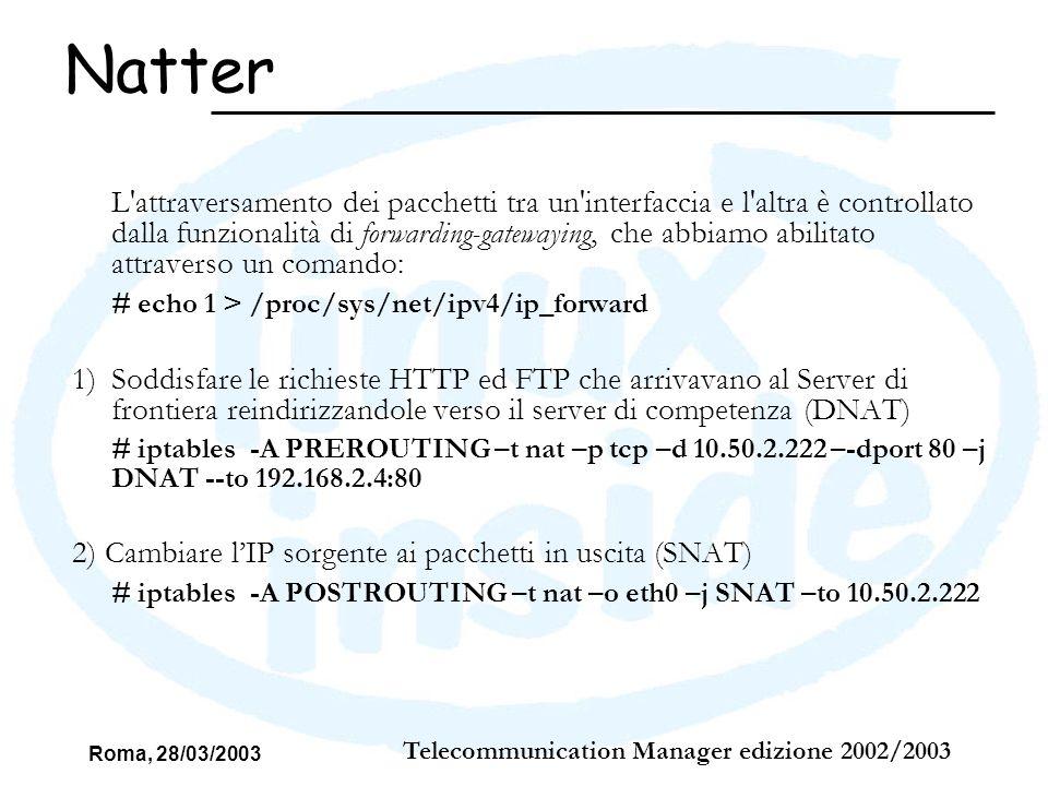 Roma, 28/03/2003 Telecommunication Manager edizione 2002/2003 Politica di base: Tutto quello che non è esplicitamente pemesso è negato Inizialmente scartare tutti i pacchetti che si presentano sulla interfacce di rete: –# iptables -P INPUT DROP –# iptables -P OUTPUT DROP –# iptables -P FORWARD DROP Firewall