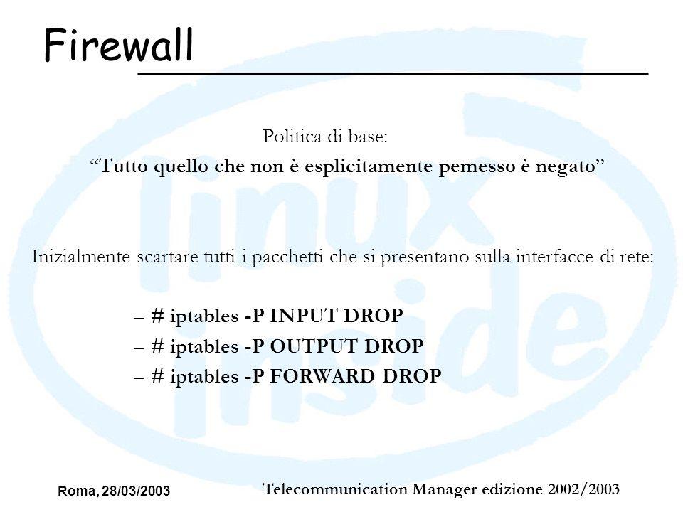 Roma, 28/03/2003 Telecommunication Manager edizione 2002/2003 Controllare il passaggio dei pacchetti in transito: I caso: richiesta HTTP dallesterno # iptables –A FORWARD –p tcp –d 192.168.2.3 –s 0.0.0.0/0 –dport 80 –j ACCEPT # iptables –A FORWARD –p tcp –d 0.0.0.0/0 –s 192.168.2.3 –sport 80 –j ACCEPT Questo è stato fatto per tutte le porte utilizzate dai servizi.