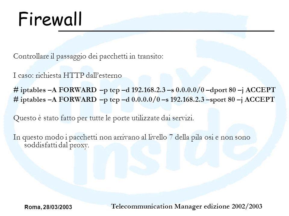 Roma, 28/03/2003 Telecommunication Manager edizione 2002/2003 Richieste dallinterno: II caso: richiesta http dallinterno discrimando una fetta di utenti # iptables –A INPUT –p tcp –d 192.168.2.3 –s 192.168.2.0/24 –dport 8080 –j ACCEPT # iptables –A INPUT –p tcp –d 0.0.0.0/0 –s 10.50.2.222 –sport 8080 –j ACCEPT # iptables –A OUTPUT –p tcp –s 10.50.2.222 –d 0.0.0.0/24 –dport 8080 –j ACCEPT # iptables –A OUTPUT –p tcp –s 192.168.2.3 –d 192.168.2.0/24 –sport 8080 –j ACCEPT In questo modo il pacchetto arriva a livello 7 e viene soddisfatto dal Proxy SQUID Firewall
