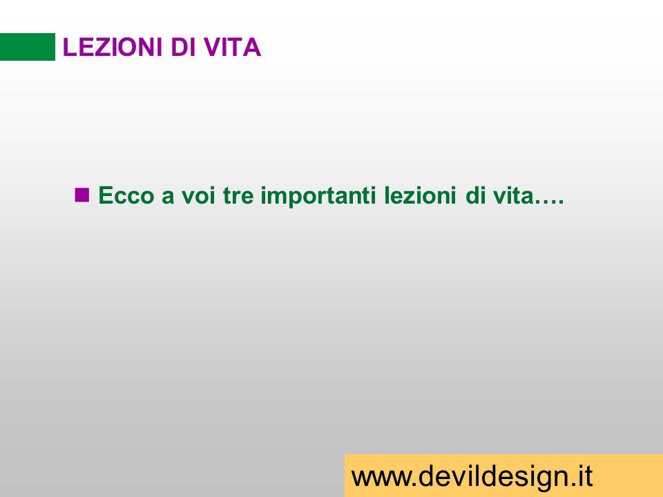 LEZIONI DI VITA n Ecco a voi tre importanti lezioni di vita…. www.devildesign.it