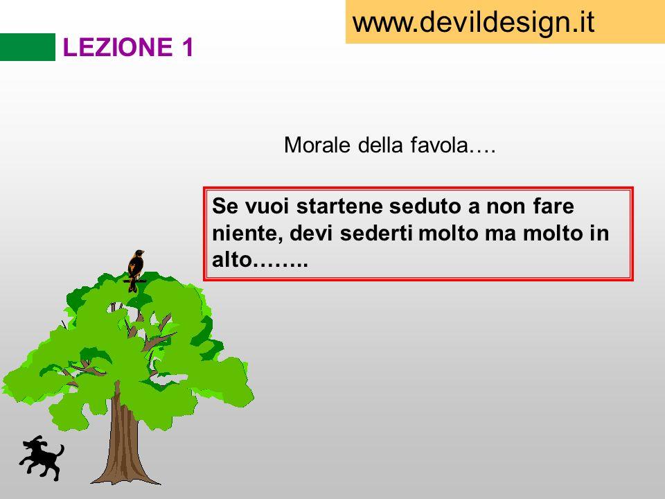 LEZIONE 1 Morale della favola…. Se vuoi startene seduto a non fare niente, devi sederti molto ma molto in alto…….. www.devildesign.it
