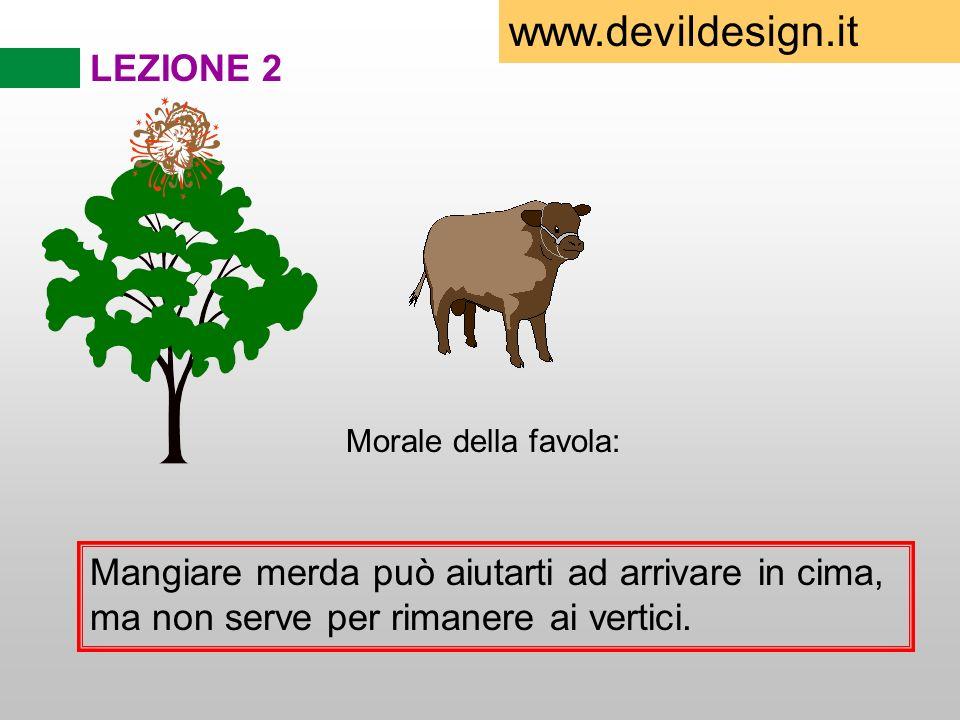 LEZIONE 2 Morale della favola: Mangiare merda può aiutarti ad arrivare in cima, ma non serve per rimanere ai vertici. www.devildesign.it
