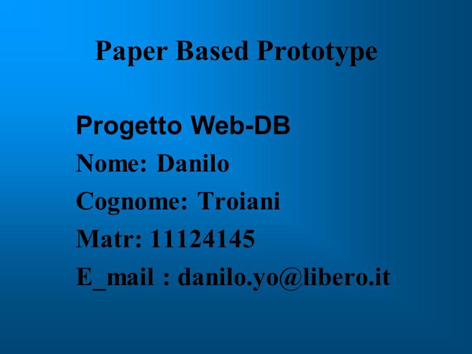 Paper Based Prototype Progetto Web-DB Nome: Danilo Cognome: Troiani Matr: 11124145 E_mail : danilo.yo@libero.it