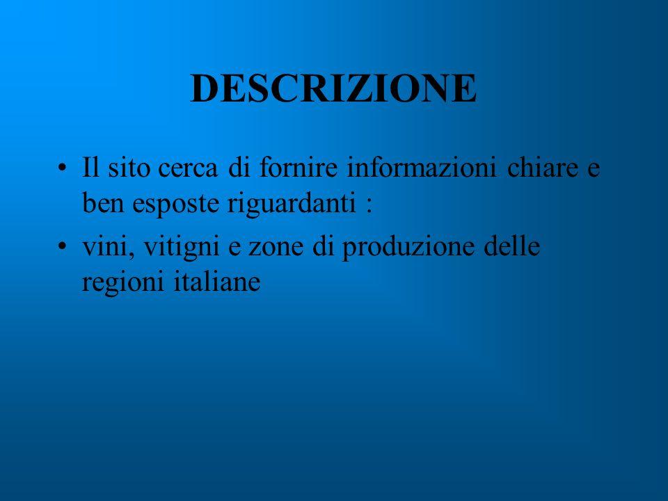 DESCRIZIONE Il sito cerca di fornire informazioni chiare e ben esposte riguardanti : vini, vitigni e zone di produzione delle regioni italiane