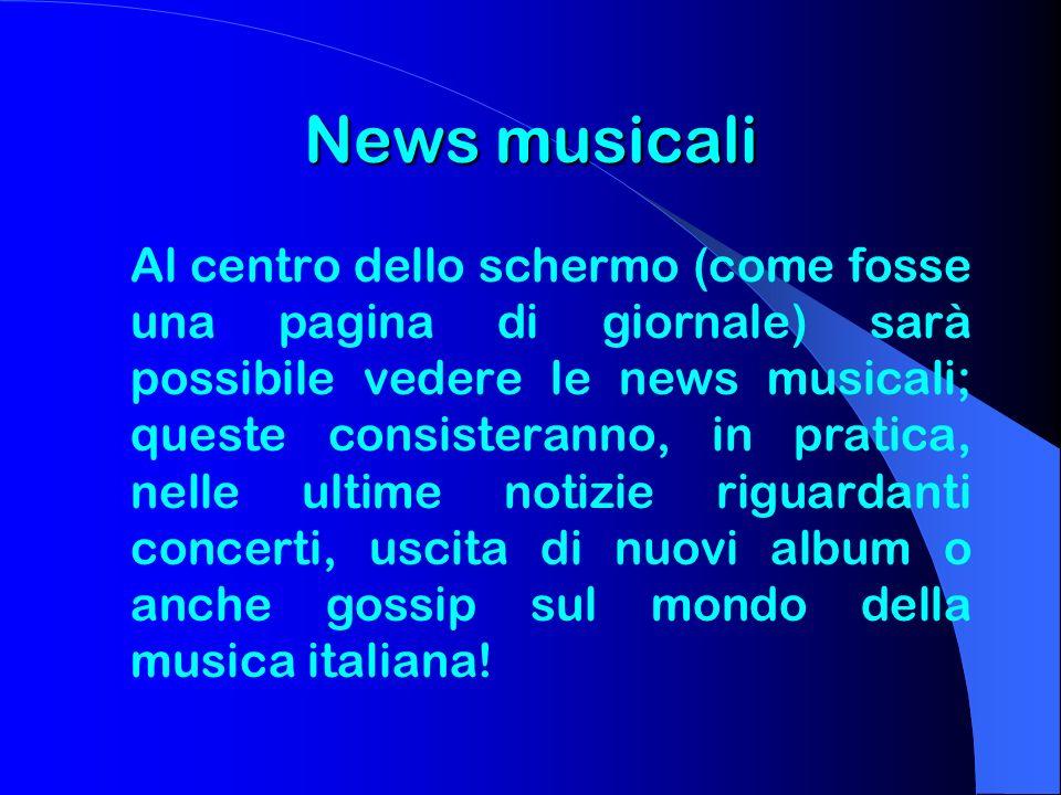 News musicali Al centro dello schermo (come fosse una pagina di giornale) sarà possibile vedere le news musicali; queste consisteranno, in pratica, ne