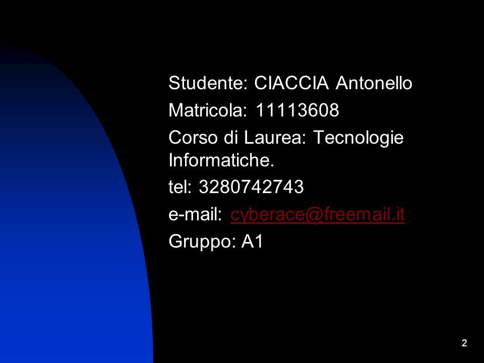 2 Studente: CIACCIA Antonello Matricola: 11113608 Corso di Laurea: Tecnologie Informatiche. tel: 3280742743 e-mail: cyberace@freemail.itcyberace@freem