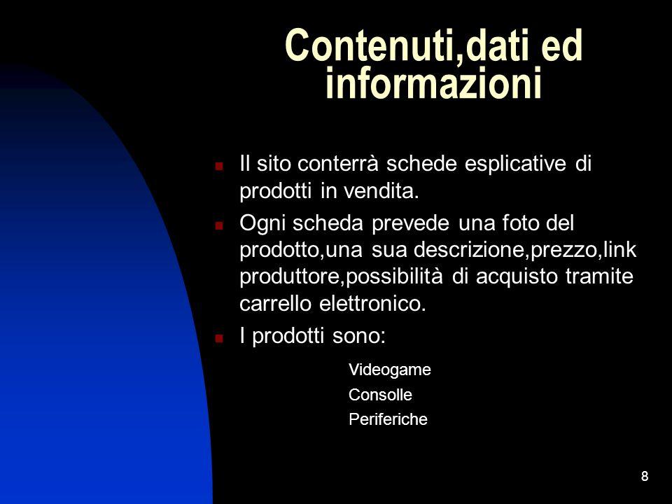 8 Contenuti,dati ed informazioni Il sito conterrà schede esplicative di prodotti in vendita. Ogni scheda prevede una foto del prodotto,una sua descriz