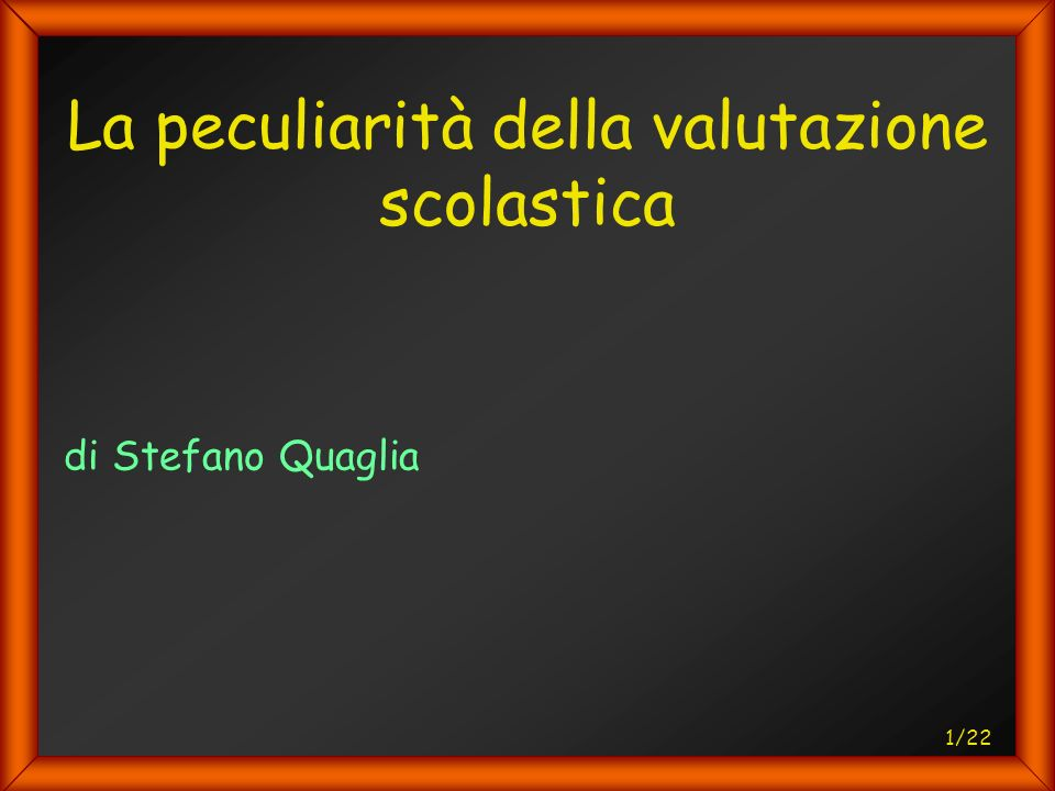 22/22 La peculiarità della valutazione scolastica Valore orientativo della valutazione scolastica e dimensione sociale e comunicativa del rapporto educativo.