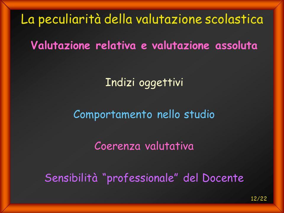 12/22 La peculiarità della valutazione scolastica Valutazione relativa e valutazione assoluta Indizi oggettivi Comportamento nello studio Coerenza valutativa Sensibilità professionale del Docente