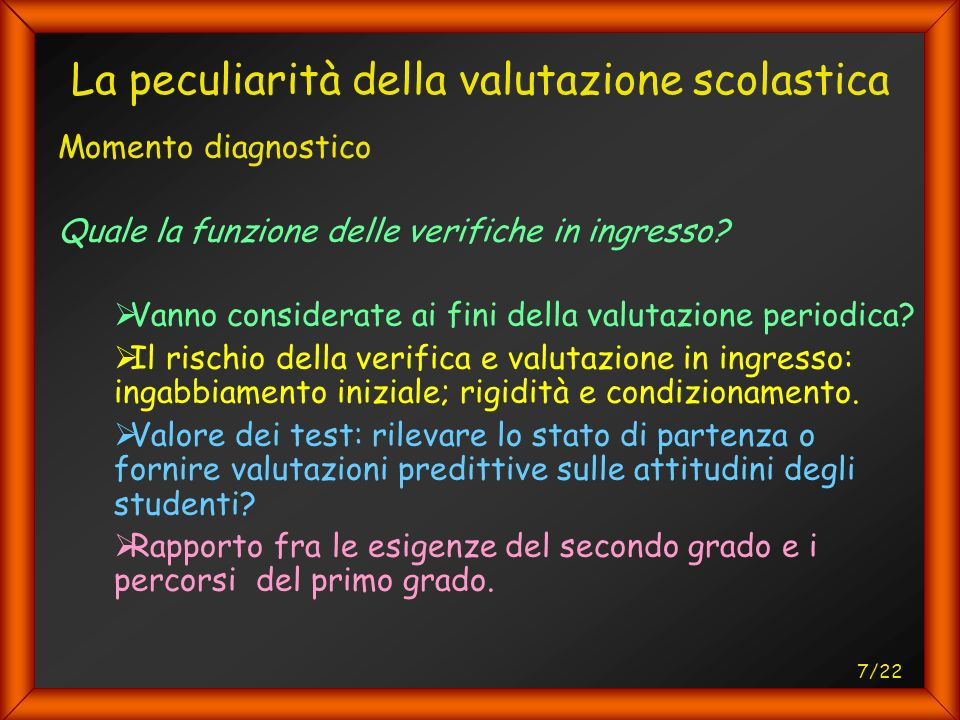 7/22 La peculiarità della valutazione scolastica Momento diagnostico Quale la funzione delle verifiche in ingresso.