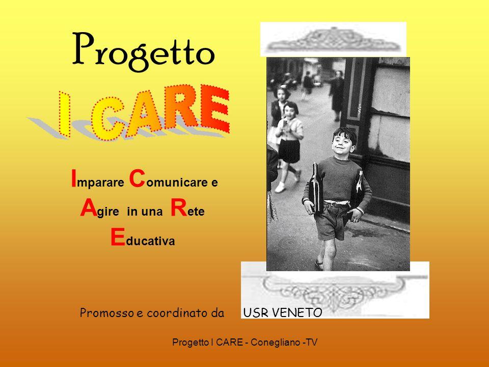 Progetto I CARE - Conegliano -TV Progetto I mparare C omunicare e A gire in una R ete E ducativa Promosso e coordinato da USR VENETO