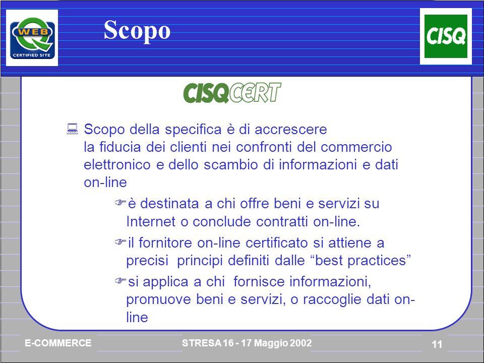 E-COMMERCE STRESA 16 - 17 Maggio 2002 11 Scopo Scopo della specifica è di accrescere la fiducia dei clienti nei confronti del commercio elettronico e dello scambio di informazioni e dati on-line è destinata a chi offre beni e servizi su Internet o conclude contratti on-line.