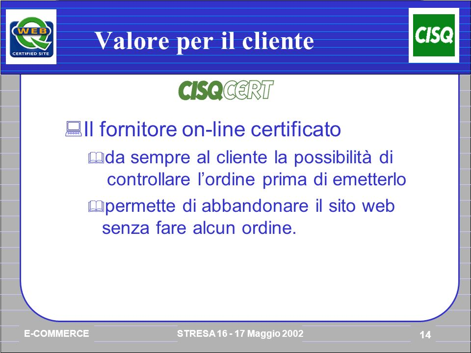 E-COMMERCE STRESA 16 - 17 Maggio 2002 14 Valore per il cliente Il fornitore on-line certificato da sempre al cliente la possibilità di controllare lordine prima di emetterlo permette di abbandonare il sito web senza fare alcun ordine.