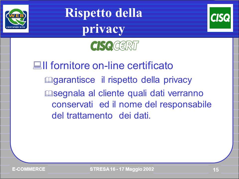 E-COMMERCE STRESA 16 - 17 Maggio 2002 15 Rispetto della privacy Il fornitore on-line certificato garantisce il rispetto della privacy segnala al cliente quali dati verranno conservati ed il nome del responsabile del trattamento dei dati.
