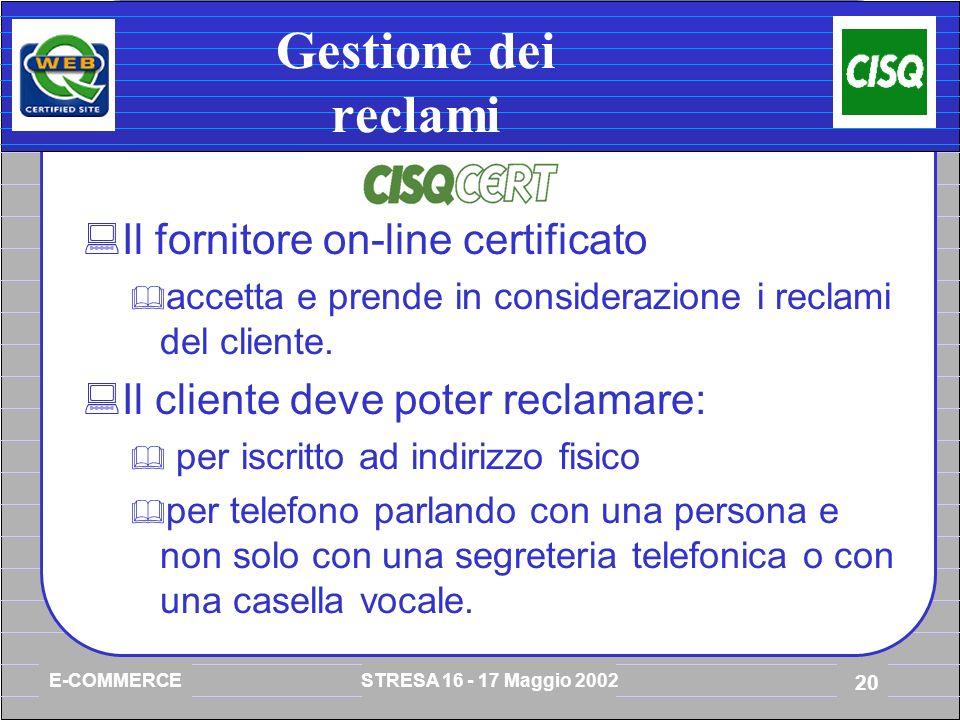 E-COMMERCE STRESA 16 - 17 Maggio 2002 20 Gestione dei reclami Il fornitore on-line certificato accetta e prende in considerazione i reclami del cliente.