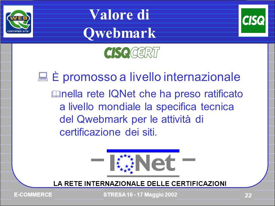 E-COMMERCE STRESA 16 - 17 Maggio 2002 22 Valore di Qwebmark È promosso a livello internazionale nella rete IQNet che ha preso ratificato a livello mondiale la specifica tecnica del Qwebmark per le attività di certificazione dei siti.