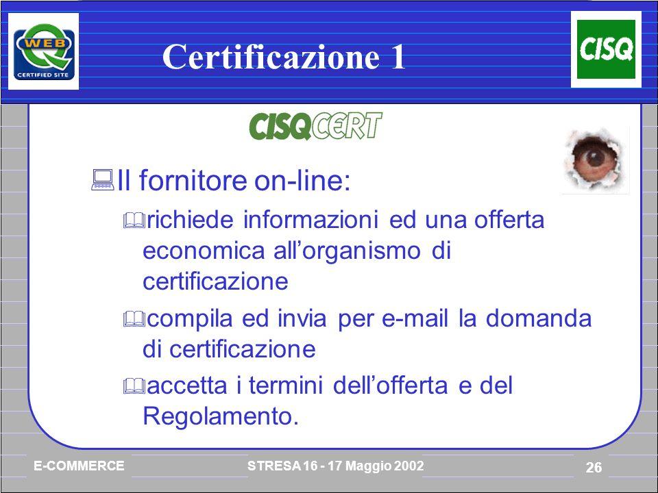 E-COMMERCE STRESA 16 - 17 Maggio 2002 26 Certificazione 1 Il fornitore on-line: richiede informazioni ed una offerta economica allorganismo di certificazione compila ed invia per e-mail la domanda di certificazione accetta i termini dellofferta e del Regolamento.