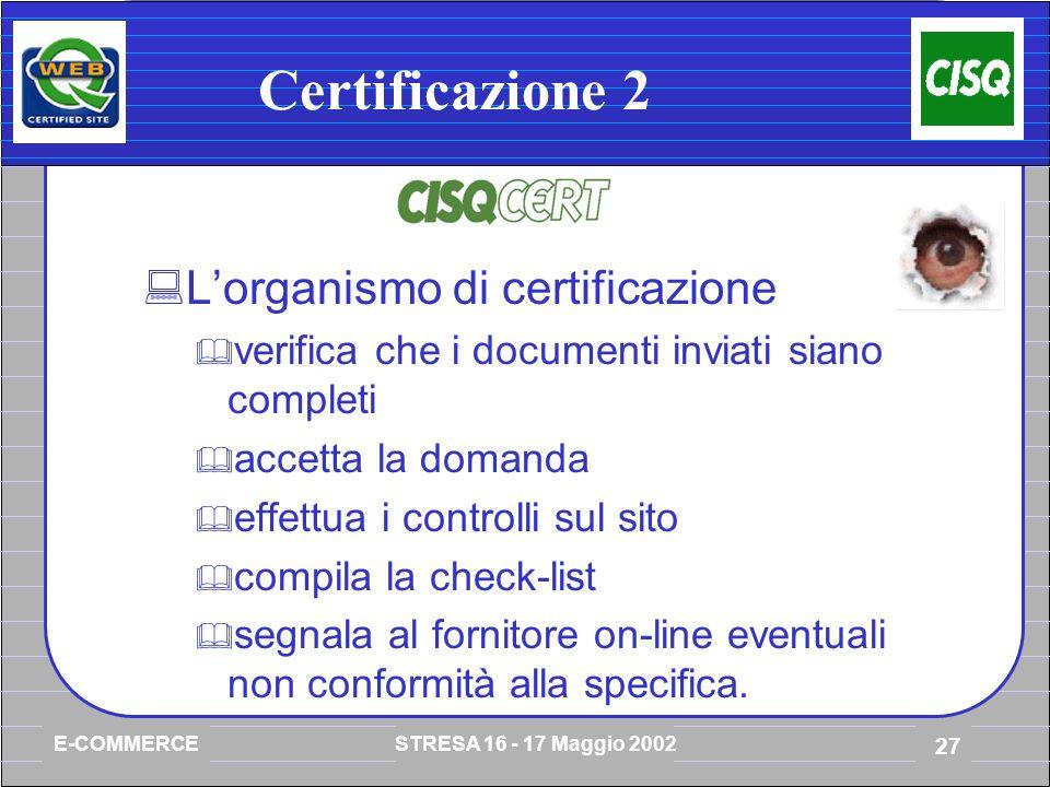 E-COMMERCE STRESA 16 - 17 Maggio 2002 27 Certificazione 2 Lorganismo di certificazione verifica che i documenti inviati siano completi accetta la domanda effettua i controlli sul sito compila la check-list segnala al fornitore on-line eventuali non conformità alla specifica.