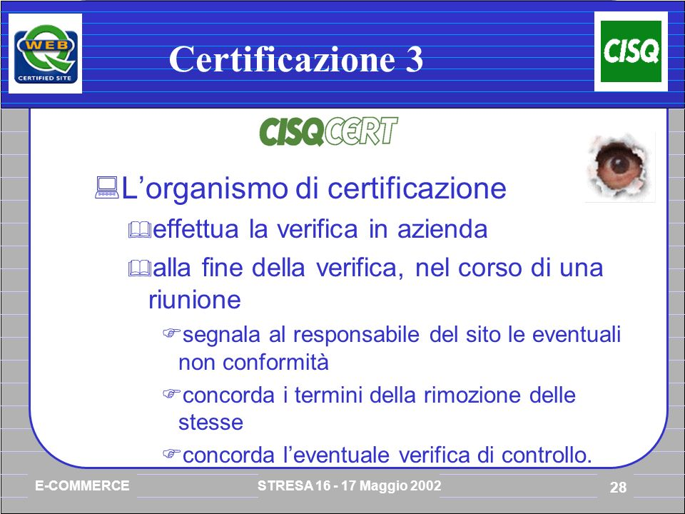 E-COMMERCE STRESA 16 - 17 Maggio 2002 28 Certificazione 3 Lorganismo di certificazione effettua la verifica in azienda alla fine della verifica, nel corso di una riunione segnala al responsabile del sito le eventuali non conformità concorda i termini della rimozione delle stesse concorda leventuale verifica di controllo.