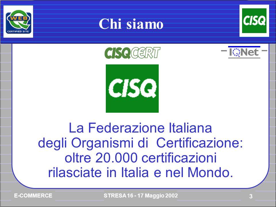 E-COMMERCE STRESA 16 - 17 Maggio 2002 3 Chi siamo La Federazione Italiana degli Organismi di Certificazione: oltre 20.000 certificazioni rilasciate in Italia e nel Mondo.