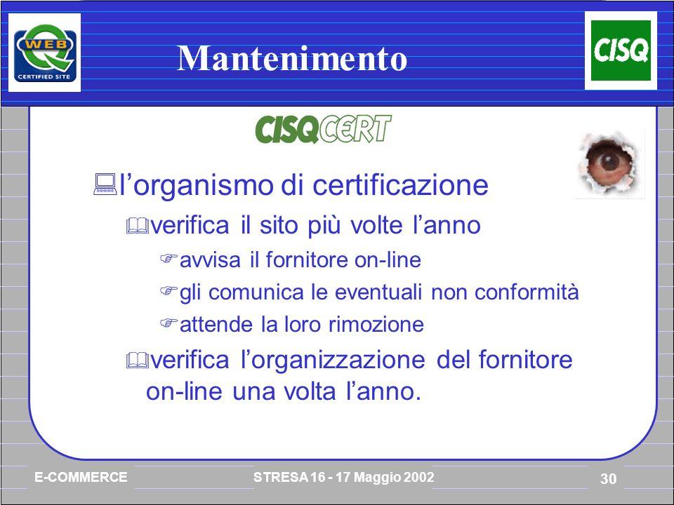 E-COMMERCE STRESA 16 - 17 Maggio 2002 30 Mantenimento lorganismo di certificazione verifica il sito più volte lanno avvisa il fornitore on-line gli comunica le eventuali non conformità attende la loro rimozione verifica lorganizzazione del fornitore on-line una volta lanno.