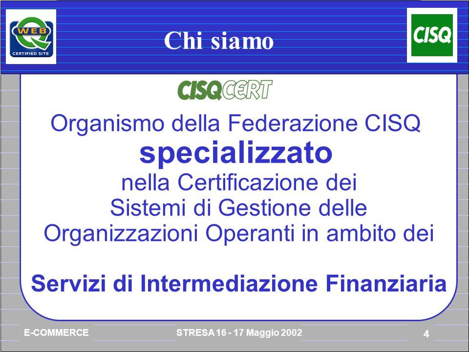 E-COMMERCE STRESA 16 - 17 Maggio 2002 4 Chi siamo Organismo della Federazione CISQ specializzato nella Certificazione dei Sistemi di Gestione delle Organizzazioni Operanti in ambito dei Servizi di Intermediazione Finanziaria