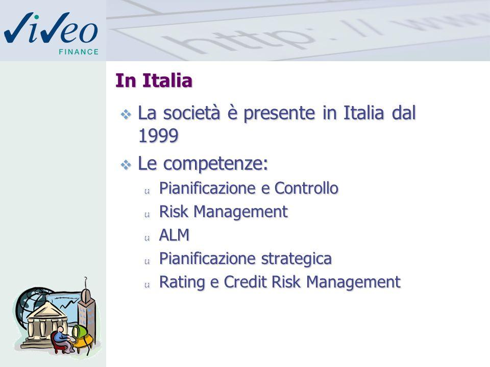 In Italia La società è presente in Italia dal 1999 La società è presente in Italia dal 1999 Le competenze: Le competenze: u Pianificazione e Controllo u Risk Management u ALM u Pianificazione strategica u Rating e Credit Risk Management