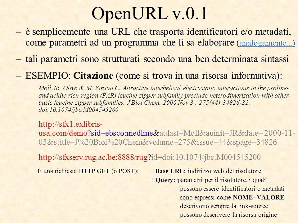 OpenURL v.0.1 –è semplicemente una URL che trasporta identificatori e/o metadati, come parametri ad un programma che li sa elaborare (analogamente...)analogamente...) –tali parametri sono strutturati secondo una ben determinata sintassi –ESEMPIO: Citazione (come si trova in una risorsa informativa): Moll JR, Olive & M, Vinson C.
