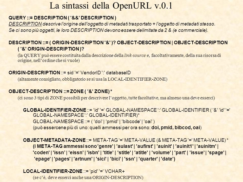 La sintassi della OpenURL v.0.1 QUERY ::= DESCRIPTION ( && DESCRIPTION ) DESCRIPTION descrive lorigine delloggetto di metadati trasportato + loggetto di metadati stesso.